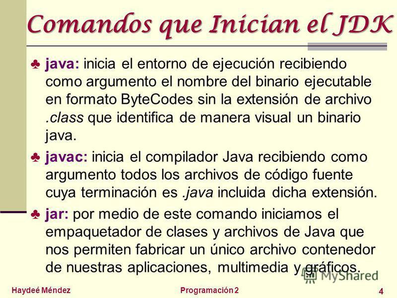 Haydeé MéndezProgramación 2 4 Comandos que Inician el JDK java: inicia el entorno de ejecución recibiendo como argumento el nombre del binario ejecutable en formato ByteCodes sin la extensión de archivo.class que identifica de manera visual un binari