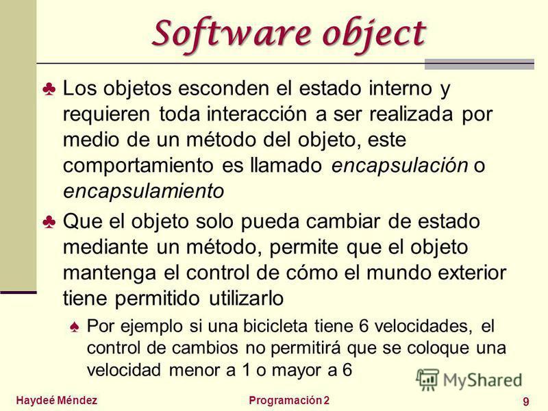 Haydeé MéndezProgramación 2 9 Software object Los objetos esconden el estado interno y requieren toda interacción a ser realizada por medio de un método del objeto, este comportamiento es llamado encapsulación o encapsulamiento Que el objeto solo pue