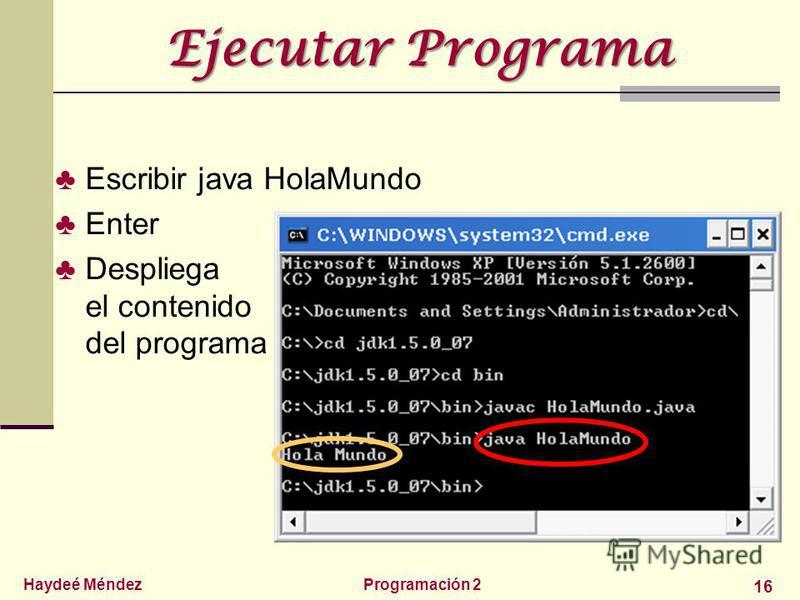 Haydeé MéndezProgramación 2 16 Ejecutar Programa Escribir java HolaMundo Enter Despliega el contenido del programa