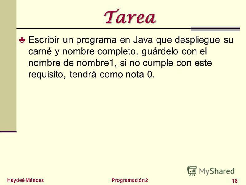 Haydeé MéndezProgramación 2 18 Tarea Escribir un programa en Java que despliegue su carné y nombre completo, guárdelo con el nombre de nombre1, si no cumple con este requisito, tendrá como nota 0.