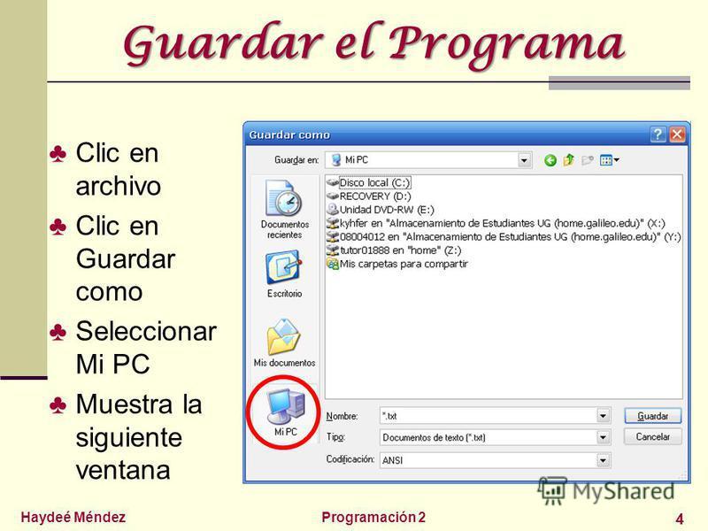 Haydeé MéndezProgramación 2 4 Guardar el Programa Clic en archivo Clic en Guardar como Seleccionar Mi PC Muestra la siguiente ventana