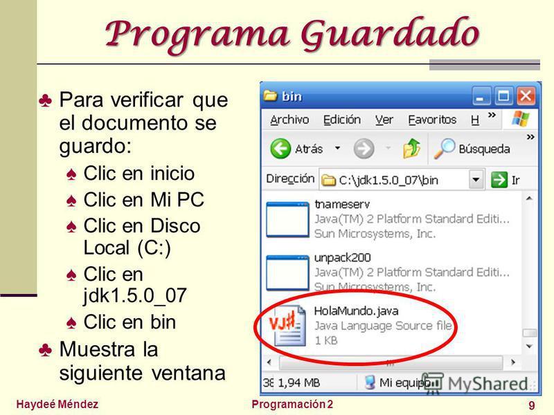Haydeé MéndezProgramación 2 9 Programa Guardado Para verificar que el documento se guardo: Clic en inicio Clic en Mi PC Clic en Disco Local (C:) Clic en jdk1.5.0_07 Clic en bin Muestra la siguiente ventana
