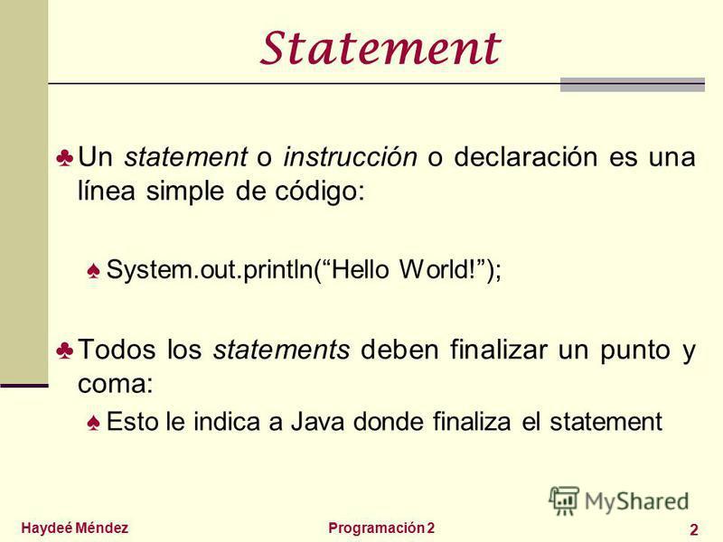 Haydeé MéndezProgramación 2 2 Statement Un statement o instrucción o declaración es una línea simple de código: System.out.println(Hello World!); Todos los statements deben finalizar un punto y coma: Esto le indica a Java donde finaliza el statement