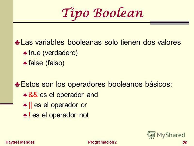 Haydeé MéndezProgramación 2 20 Tipo Boolean Las variables booleanas solo tienen dos valores true (verdadero) false (falso) Estos son los operadores booleanos básicos: && es el operador and    es el operador or ! es el operador not