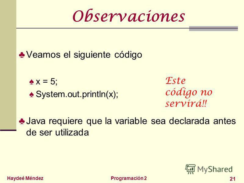 Haydeé MéndezProgramación 2 21 Observaciones Veamos el siguiente código x = 5; System.out.println(x); Java requiere que la variable sea declarada antes de ser utilizada Este código no servirá!!