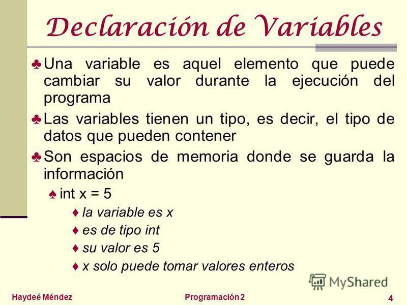 Haydeé MéndezProgramación 2 4 Declaración de Variables Una variable es aquel elemento que puede cambiar su valor durante la ejecución del programa Las variables tienen un tipo, es decir, el tipo de datos que pueden contener Son espacios de memoria do