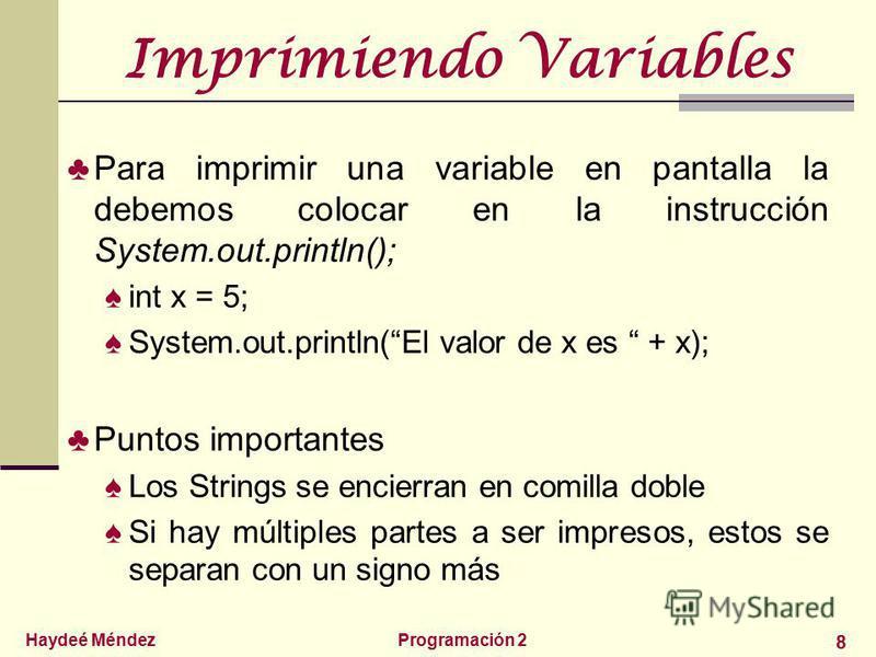 Haydeé MéndezProgramación 2 8 Imprimiendo Variables Para imprimir una variable en pantalla la debemos colocar en la instrucción System.out.println(); int x = 5; System.out.println(El valor de x es + x); Puntos importantes Los Strings se encierran en