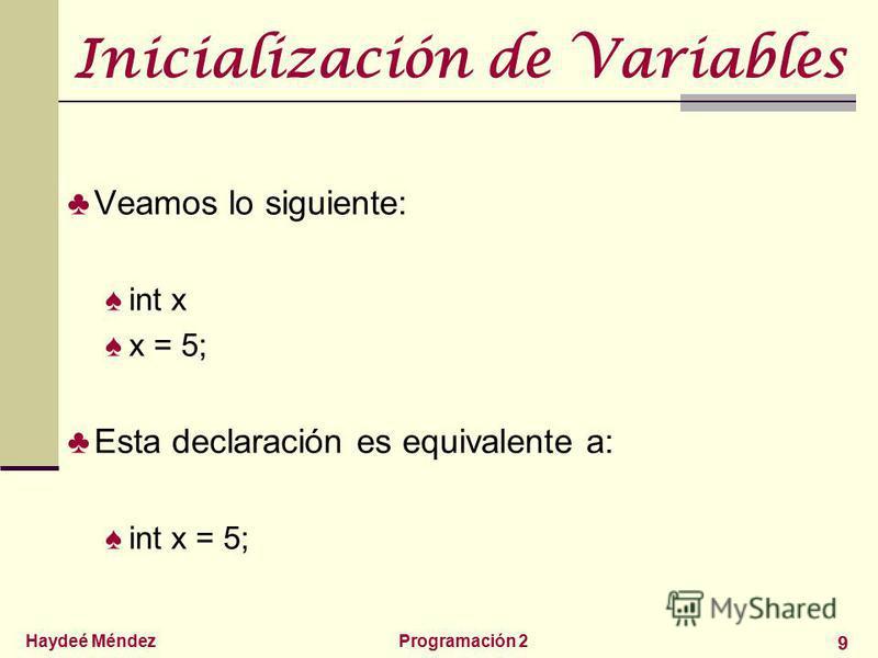 Haydeé MéndezProgramación 2 9 Inicialización de Variables Veamos lo siguiente: int x x = 5; Esta declaración es equivalente a: int x = 5;