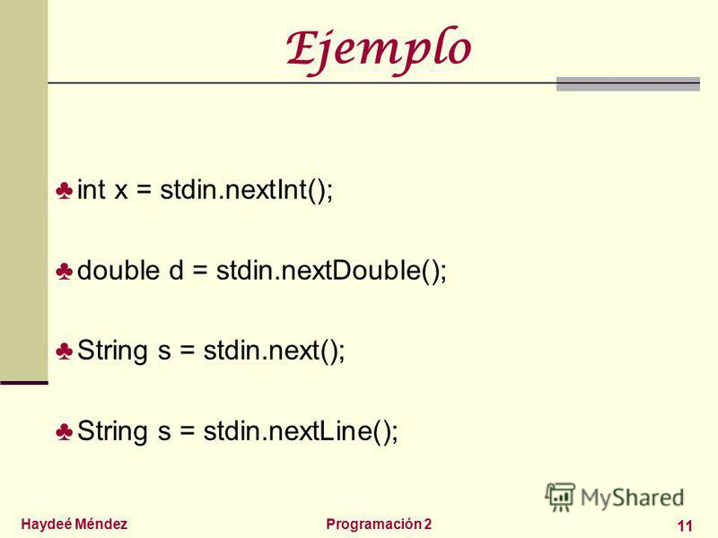 Haydeé MéndezProgramación 2 11 Ejemplo int x = stdin.nextInt(); double d = stdin.nextDouble(); String s = stdin.next(); String s = stdin.nextLine();