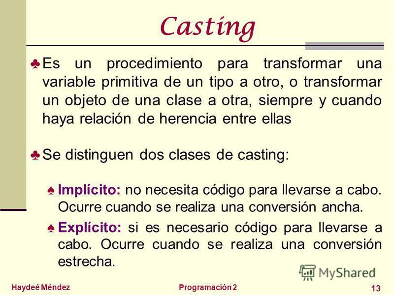 Haydeé MéndezProgramación 2 13 Casting Es un procedimiento para transformar una variable primitiva de un tipo a otro, o transformar un objeto de una clase a otra, siempre y cuando haya relación de herencia entre ellas Se distinguen dos clases de cast