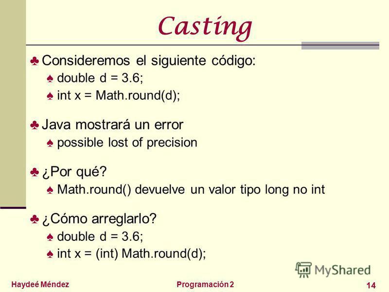 Haydeé MéndezProgramación 2 14 Casting Consideremos el siguiente código: double d = 3.6; int x = Math.round(d); Java mostrará un error possible lost of precision ¿Por qué? Math.round() devuelve un valor tipo long no int ¿Cómo arreglarlo? double d = 3