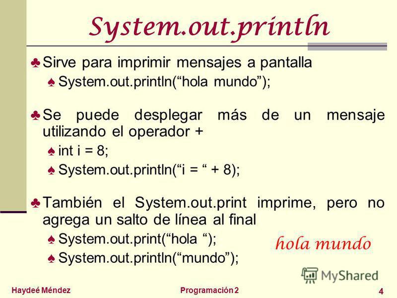 Haydeé MéndezProgramación 2 4 System.out.println Sirve para imprimir mensajes a pantalla System.out.println(hola mundo); Se puede desplegar más de un mensaje utilizando el operador + int i = 8; System.out.println(i = + 8); También el System.out.print