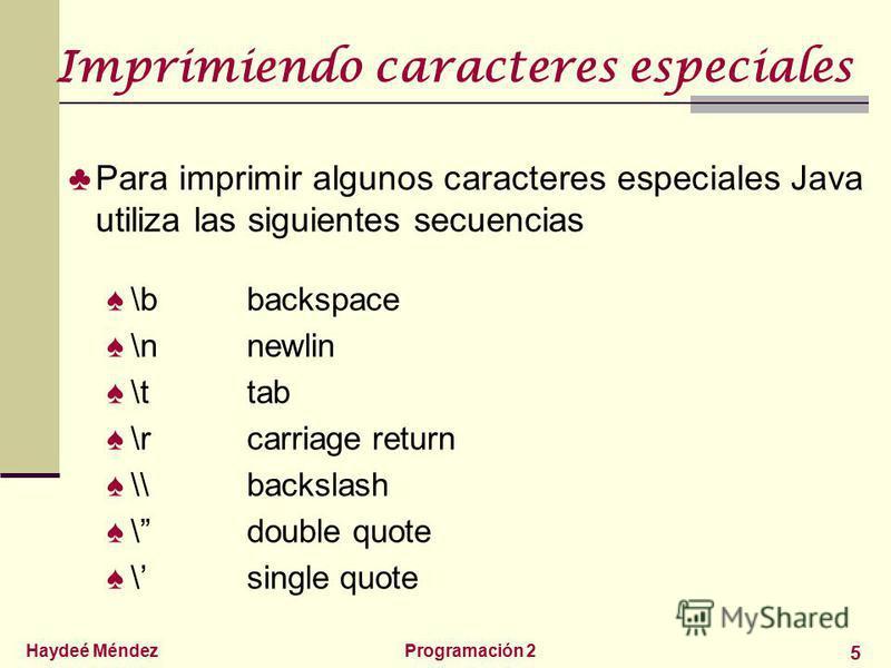 Haydeé MéndezProgramación 2 5 Imprimiendo caracteres especiales Para imprimir algunos caracteres especiales Java utiliza las siguientes secuencias \bbackspace \nnewlin \ttab \rcarriage return \\backslash \double quote \single quote