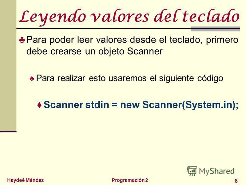 Haydeé MéndezProgramación 2 8 Leyendo valores del teclado Para poder leer valores desde el teclado, primero debe crearse un objeto Scanner Para realizar esto usaremos el siguiente código Scanner stdin = new Scanner(System.in);