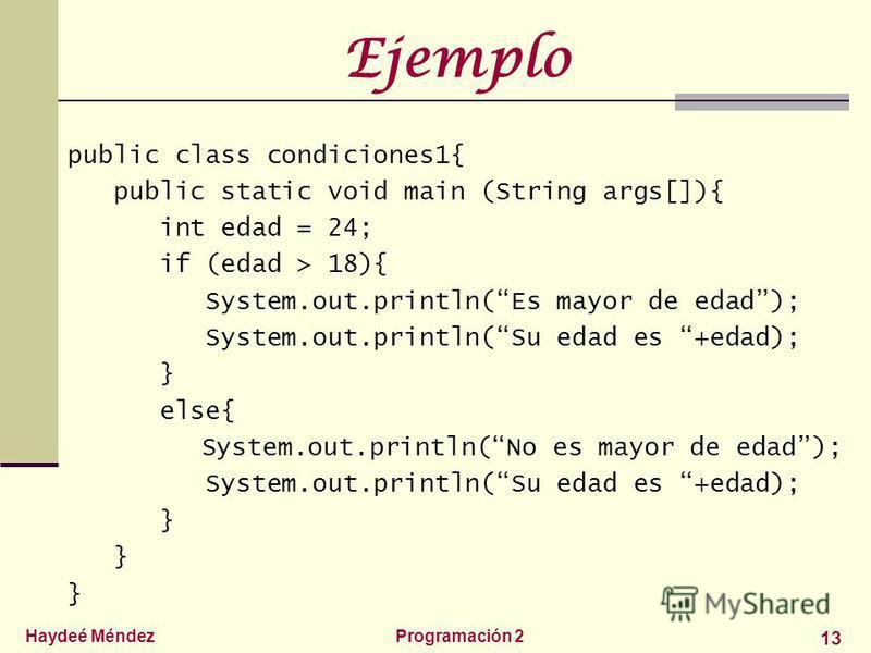Haydeé MéndezProgramación 2 13 Ejemplo public class condiciones1{ public static void main (String args[]){ int edad = 24; if (edad > 18){ System.out.println(Es mayor de edad); System.out.println(Su edad es +edad); } else{ System.out.println(No es may