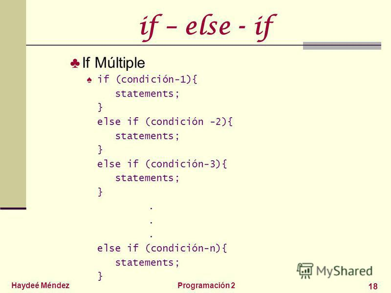 Haydeé MéndezProgramación 2 18 if – else - if If Múltiple if (condición-1){ statements; } else if (condición -2){ statements; } else if (condición-3){ statements; }... else if (condición-n){ statements; }