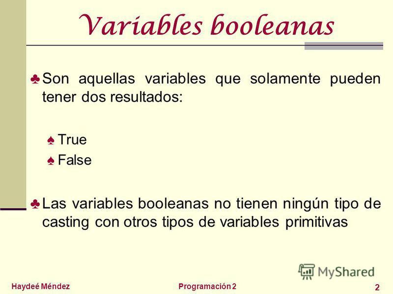 Haydeé MéndezProgramación 2 2 Variables booleanas Son aquellas variables que solamente pueden tener dos resultados: True False Las variables booleanas no tienen ningún tipo de casting con otros tipos de variables primitivas