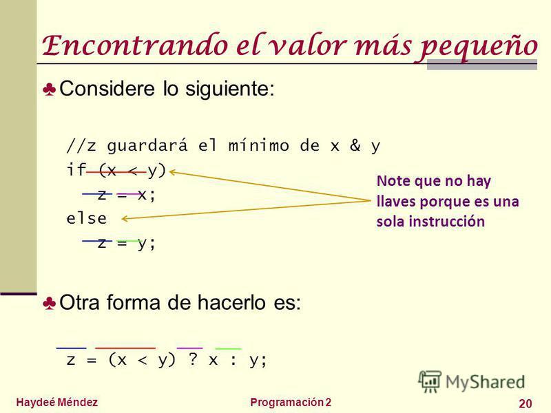 Haydeé MéndezProgramación 2 20 Encontrando el valor más pequeño Considere lo siguiente: //z guardará el mínimo de x & y if (x < y) z = x; else z = y; Otra forma de hacerlo es: z = (x < y) ? x : y; Note que no hay llaves porque es una sola instrucción