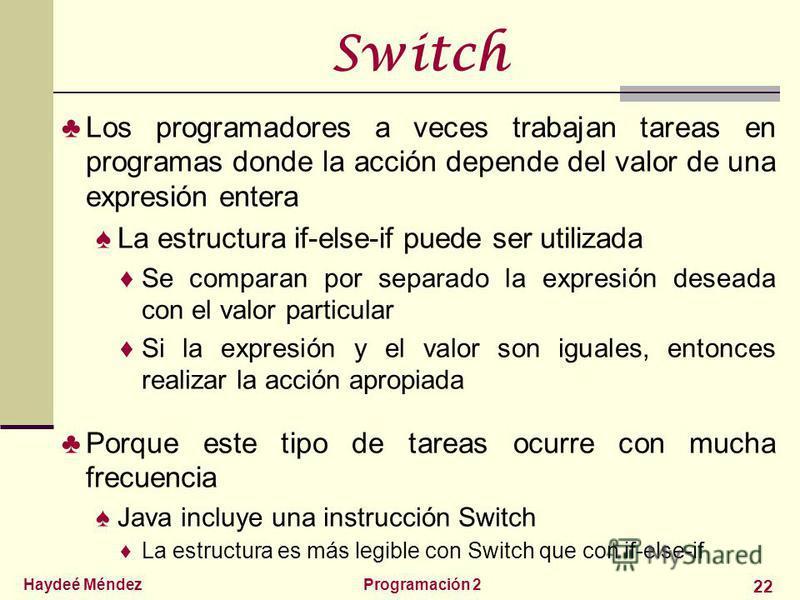 Haydeé MéndezProgramación 2 22 Switch Los programadores a veces trabajan tareas en programas donde la acción depende del valor de una expresión entera La estructura if-else-if puede ser utilizada Se comparan por separado la expresión deseada con el v