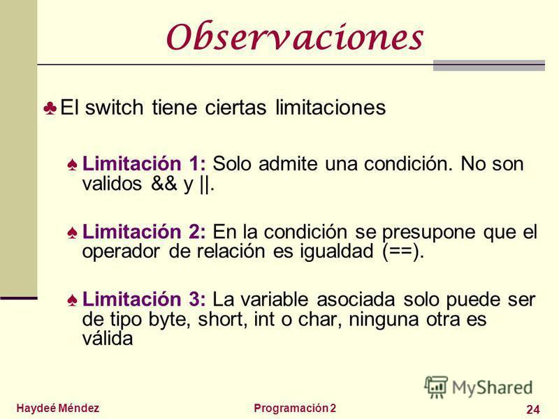 Haydeé MéndezProgramación 2 24 Observaciones El switch tiene ciertas limitaciones Limitación 1: Solo admite una condición. No son validos && y   . Limitación 2: En la condición se presupone que el operador de relación es igualdad (==). Limitación 3: