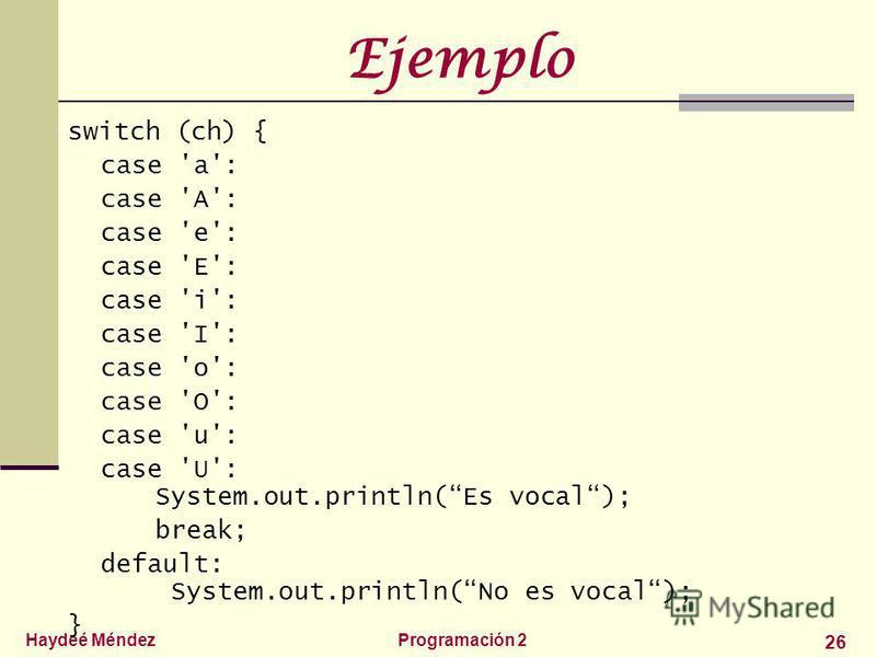 Haydeé MéndezProgramación 2 26 Ejemplo switch (ch) { case 'a': case 'A': case 'e': case 'E': case 'i': case 'I': case 'o': case 'O': case 'u': case 'U': System.out.println(Es vocal); break; default: System.out.println(No es vocal); }