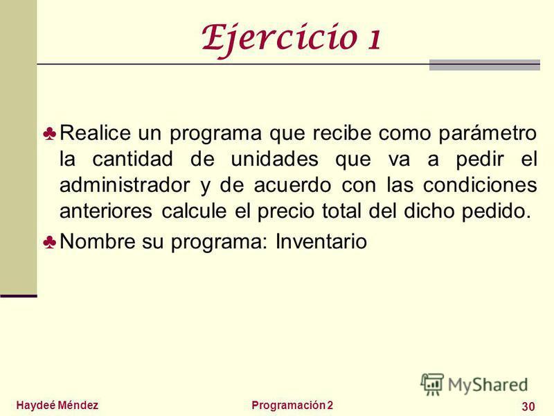 Haydeé MéndezProgramación 2 30 Ejercicio 1 Realice un programa que recibe como parámetro la cantidad de unidades que va a pedir el administrador y de acuerdo con las condiciones anteriores calcule el precio total del dicho pedido. Nombre su programa: