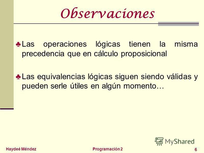 Haydeé MéndezProgramación 2 6 Observaciones Las operaciones lógicas tienen la misma precedencia que en cálculo proposicional Las equivalencias lógicas siguen siendo válidas y pueden serle útiles en algún momento…