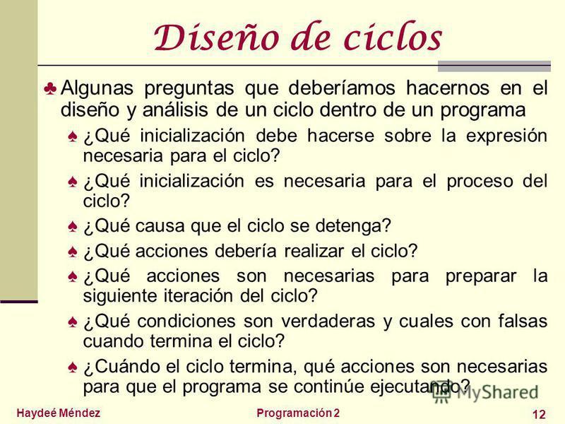 Haydeé MéndezProgramación 2 12 Diseño de ciclos Algunas preguntas que deberíamos hacernos en el diseño y análisis de un ciclo dentro de un programa ¿Qué inicialización debe hacerse sobre la expresión necesaria para el ciclo? ¿Qué inicialización es ne