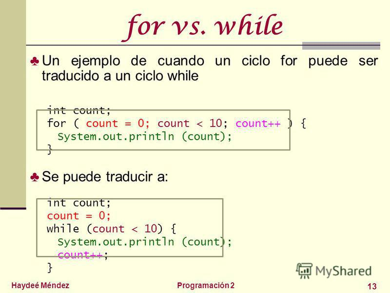 Haydeé MéndezProgramación 2 13 for vs. while Un ejemplo de cuando un ciclo for puede ser traducido a un ciclo while int count; for ( count = 0; count < 10; count++ ) { System.out.println (count); } Se puede traducir a: int count; count = 0; while (co