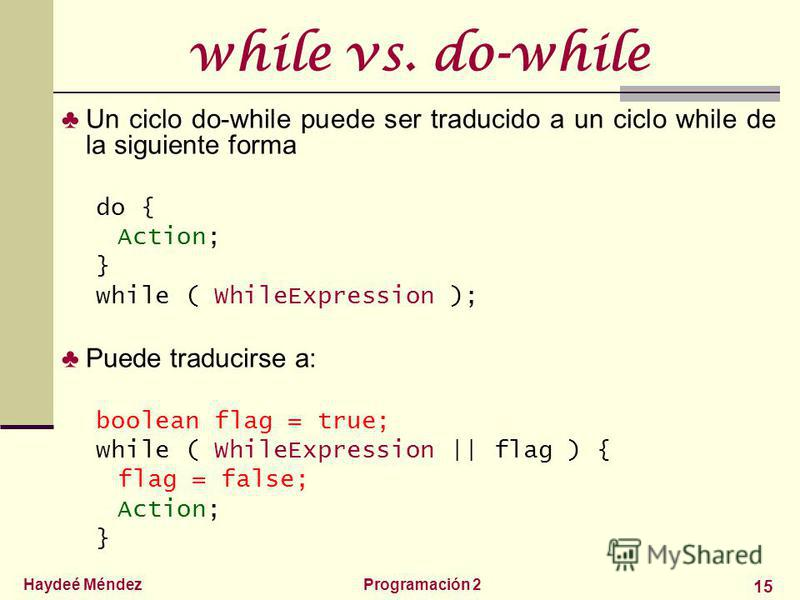 Haydeé MéndezProgramación 2 15 while vs. do-while Un ciclo do-while puede ser traducido a un ciclo while de la siguiente forma do { Action; } while ( WhileExpression ); Puede traducirse a: boolean flag = true; while ( WhileExpression || flag ) { flag