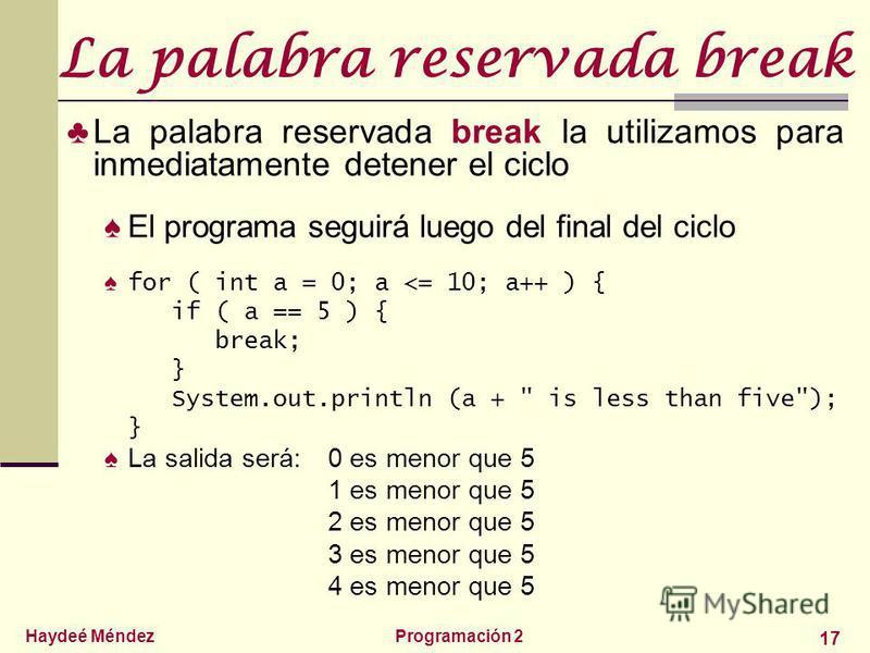 Haydeé MéndezProgramación 2 17 La palabra reservada break La palabra reservada break la utilizamos para inmediatamente detener el ciclo El programa seguirá luego del final del ciclo for ( int a = 0; a <= 10; a++ ) { if ( a == 5 ) { break; } System.ou