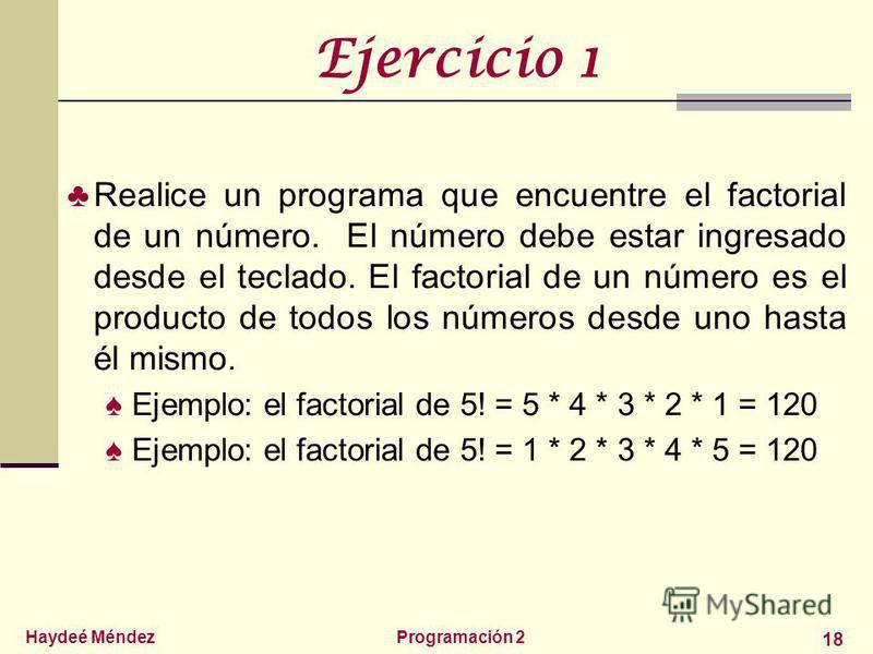 Haydeé MéndezProgramación 2 18 Ejercicio 1 Realice un programa que encuentre el factorial de un número. El número debe estar ingresado desde el teclado. El factorial de un número es el producto de todos los números desde uno hasta él mismo. Ejemplo: