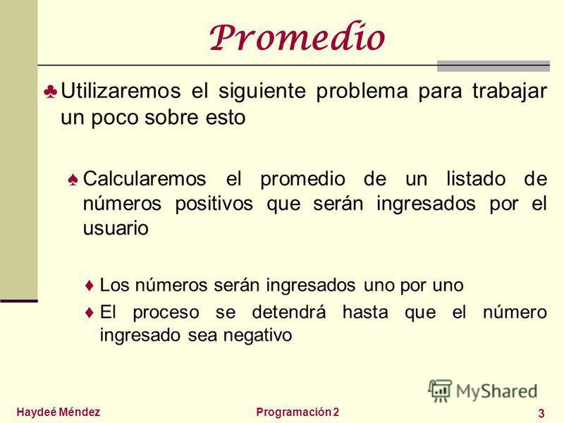 Haydeé MéndezProgramación 2 3 Promedio Utilizaremos el siguiente problema para trabajar un poco sobre esto Calcularemos el promedio de un listado de números positivos que serán ingresados por el usuario Los números serán ingresados uno por uno El pro