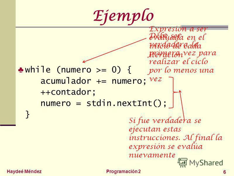 Haydeé MéndezProgramación 2 6 Ejemplo while (numero >= 0) { acumulador += numero; ++contador; numero = stdin.nextInt(); } Expresión a ser evaluada en el inicio de cada iteración Debe ser verdadera la primera vez para realizar el ciclo por lo menos un