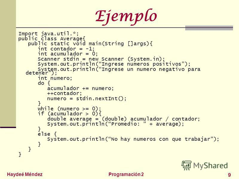 Haydeé MéndezProgramación 2 9 Ejemplo Import java.util.*; public class Average{ public static void main(String []args){ int contador = -1; int acumulador = 0; Scanner stdin = new Scanner (System.in); System.out.println(Ingrese numeros positivos); Sys