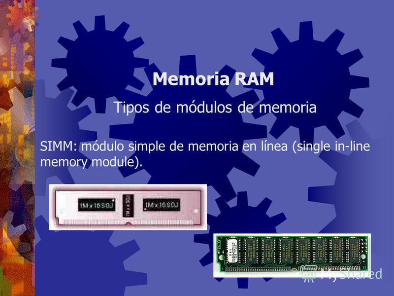 Son placas que contienen los chips de memoria y que se conectan a la tarjeta principal de la computadora. Son las piezas que se adquieren, para ampliar la memoria RAM del computador. Memoria RAM Módulos de memoria