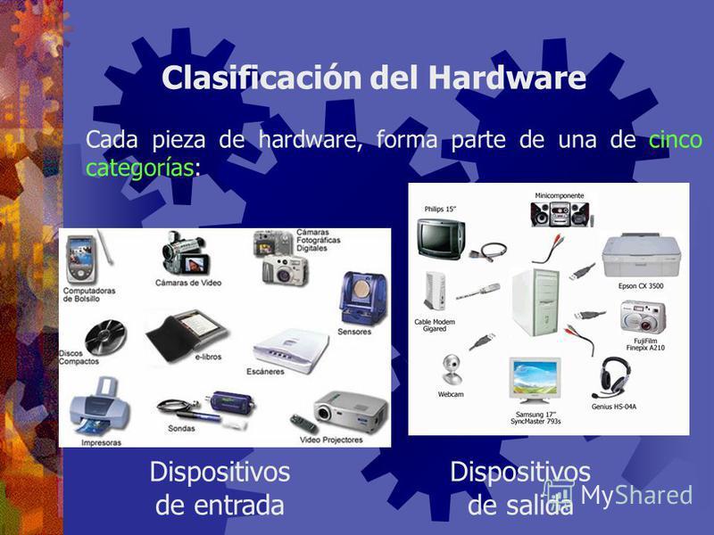 Clasificación del Hardware Cada pieza de hardware, forma parte de una de cinco categorías: Procesador Memoria principal