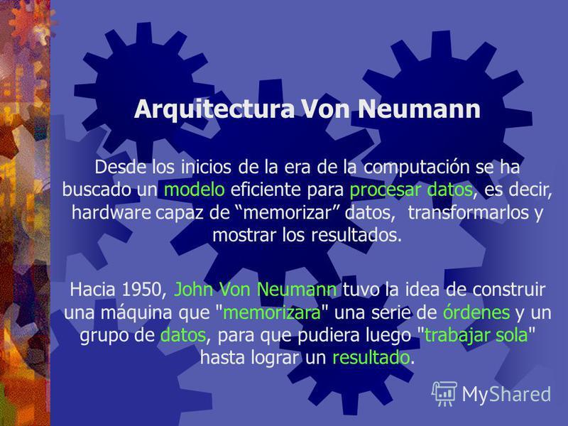 Relación entre los elementos de Hardware Dispositivos de Entrada Dispositivos de Salida Almacenamiento Secundario Procesador (CPU) Memoria Principal Arquitectura Von Neumann