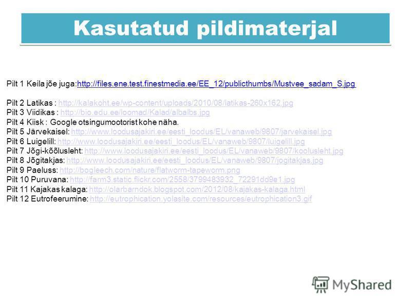 Kasutatud pildimaterjal Pilt 1 Keila jõe juga:http://files.ene.test.finestmedia.ee/EE_12/publicthumbs/Mustvee_sadam_S.jpg Pilt 2 Latikas : http://kalakoht.ee/wp-content/uploads/2010/08/latikas-260x162.jpghttp://kalakoht.ee/wp-content/uploads/2010/08/