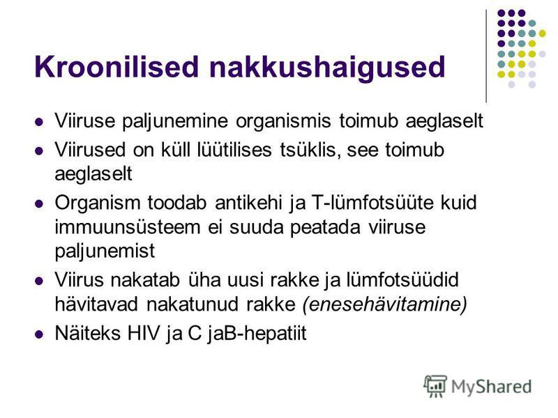 Kroonilised nakkushaigused Viiruse paljunemine organismis toimub aeglaselt Viirused on küll lüütilises tsüklis, see toimub aeglaselt Organism toodab antikehi ja T-lümfotsüüte kuid immuunsüsteem ei suuda peatada viiruse paljunemist Viirus nakatab üha