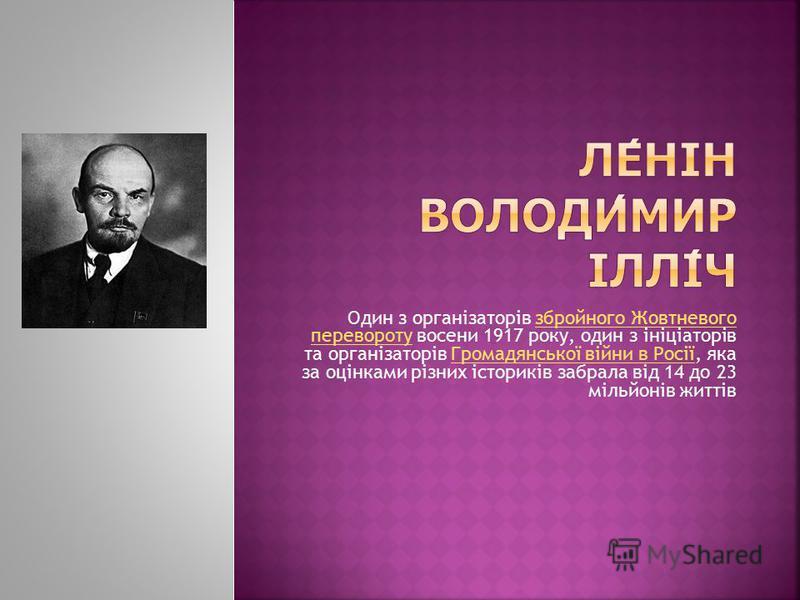 Один з організаторів збройного Жовтневого перевороту восени 1917 року, один з ініціаторів та організаторів Громадянської війни в Росії, яка за оцінками різних істориків забрала від 14 до 23 мільйонів життівзбройного Жовтневого переворотуГромадянської