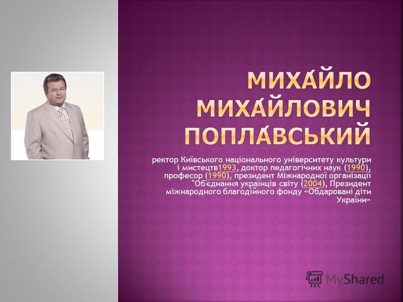 ректор Київського національного університету культури і мистецтв1993, доктор педагогічних наук (1990), професор (1990), президент Міжнародної організації