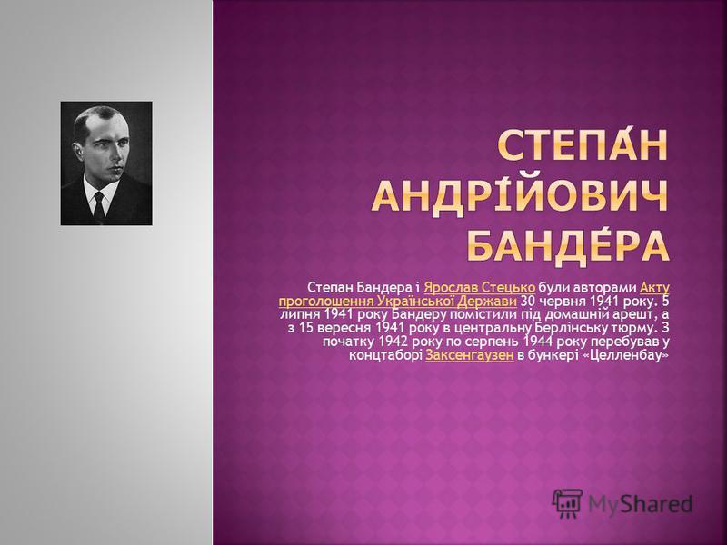 Степан Бандера і Ярослав Стецько були авторами Акту проголошення Української Держави 30 червня 1941 року. 5 липня 1941 року Бандеру помістили під домашній арешт, а з 15 вересня 1941 року в центральну Берлінську тюрму. З початку 1942 року по серпень 1