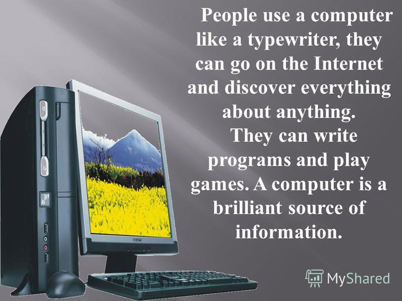 People use a computer like a typewriter, they can go on the Internet and discover everything about anything. They can write programs and play games. A computer is a brilliant source of information.