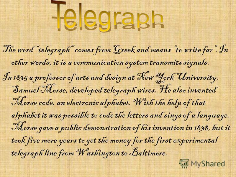 The word telegraph comes from Greek and means to write far.In other words, it is a communication system transmits signals. In 1835 a professor of arts and design at New York University, Samuel Morse, developed telegraph wires. He also invented Morse