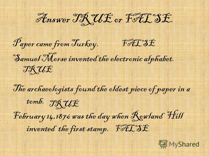 Answer TRUE or FALSE. Paper came from Turkey. Samuel Morse invented the electronic alphabet. The archaeologists found the oldest piece of paper in a tomb. February 14,1876 was the day when Rowland Hill invented the first stamp. FALSE TRUE FALSE