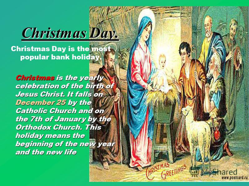 Christmas Day. Christmas Day is the most popular bank holiday. Christmas is the yearly celebration of the birth of Jesus Christ. It falls on December 25 by the Catholic Church and on the 7th of January by the Orthodox Church. This holiday means the b