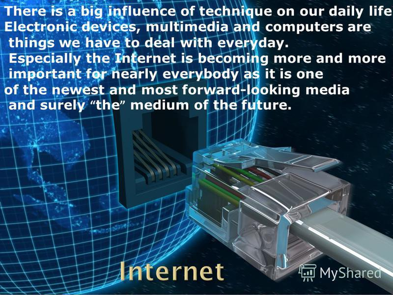 There is a big influence of technique on our daily life. Electronic devices, multimedia and computers are things we have to deal with everyday. Especially the Internet is becoming more and more important for nearly everybody as it is one of the newes
