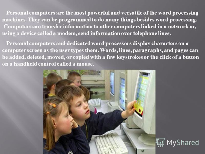 Personal computers are the most powerful and versatile of the word processing machines. They can be programmed to do many things besides word processing. Computers can transfer information to other computers linked in a network or, using a device cal