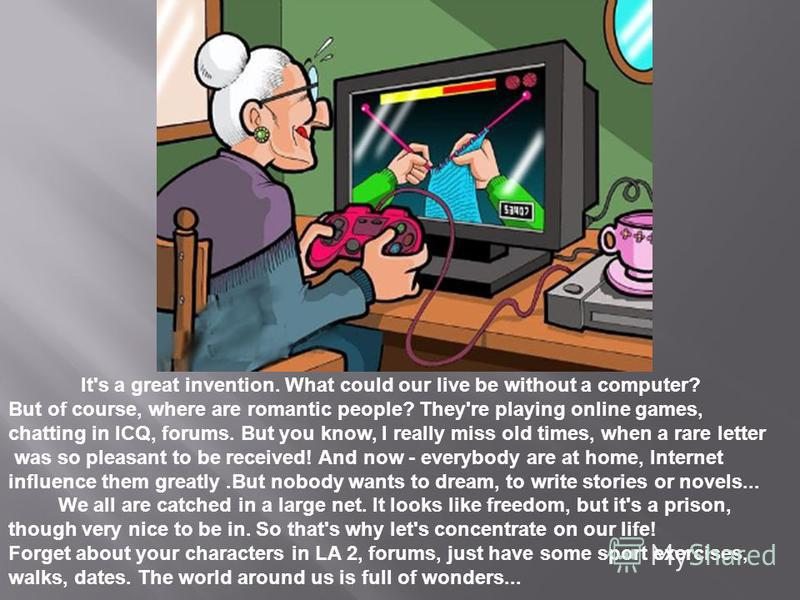 It's a great invention. What could our live be without a computer? But of course, where are romantic people? They're playing online games, chatting in ICQ, forums. But you know, I really miss old times, when a rare letter was so pleasant to be receiv